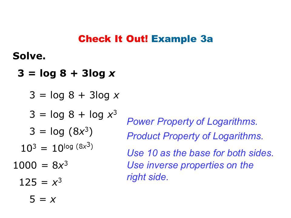 Solve. 3 = log 8 + 3log x Check It Out! Example 3a 3 = log 8 + 3log x 3 = log 8 + log x 3 3 = log (8x 3 ) 10 3 = 10 log (8x 3 ) 1000 = 8x 3 125 = x 3