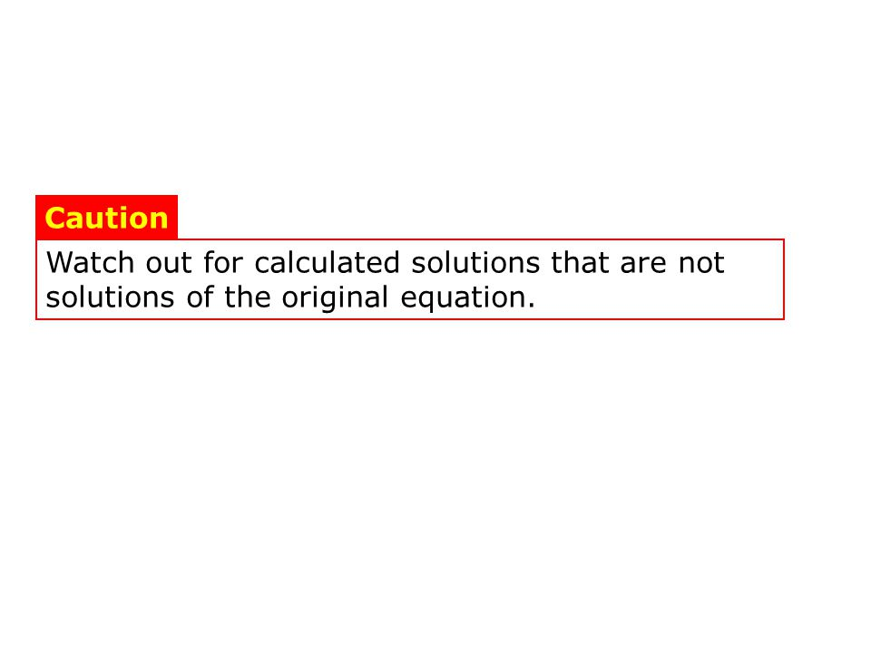 Watch out for calculated solutions that are not solutions of the original equation. Caution