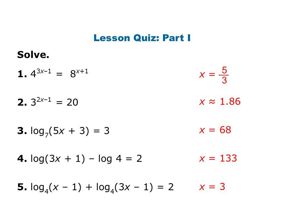 Lesson Quiz: Part I Solve. 1. 4 3x–1 = 8 x+1 2. 3 2x–1 = 20 3. log 7 (5x + 3) = 3 4. log(3x + 1) – log 4 = 2 5. log 4 (x – 1) + log 4 (3x – 1) = 2 x ≈