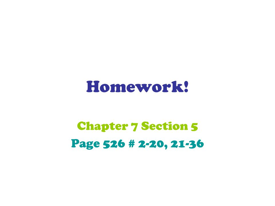 Homework! Chapter 7 Section 5 Page 526 # 2-20, 21-36