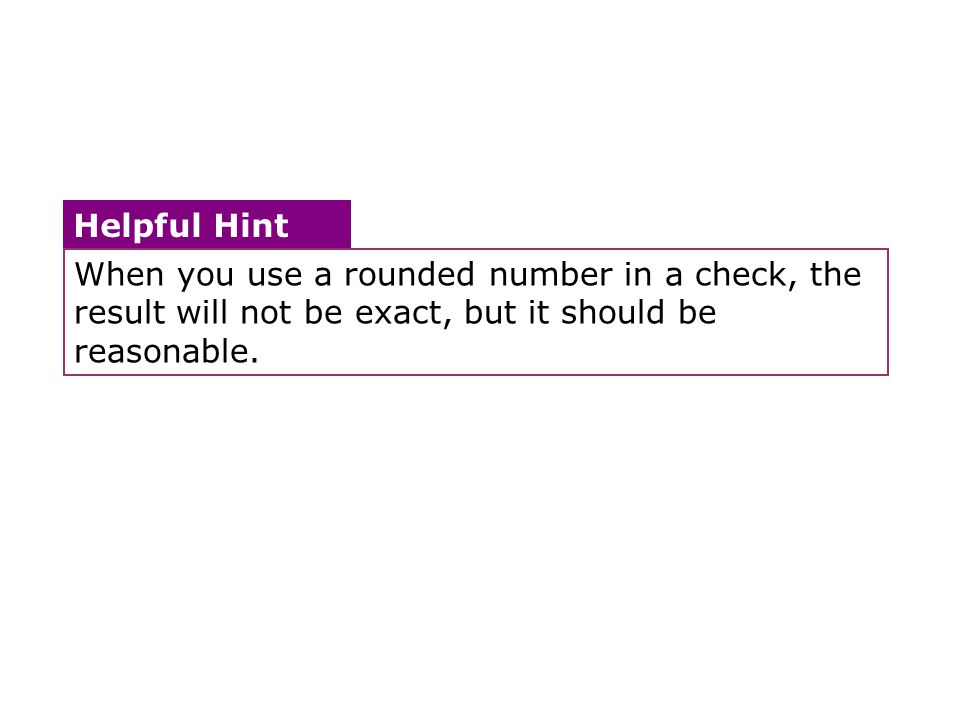 When you use a rounded number in a check, the result will not be exact, but it should be reasonable. Helpful Hint