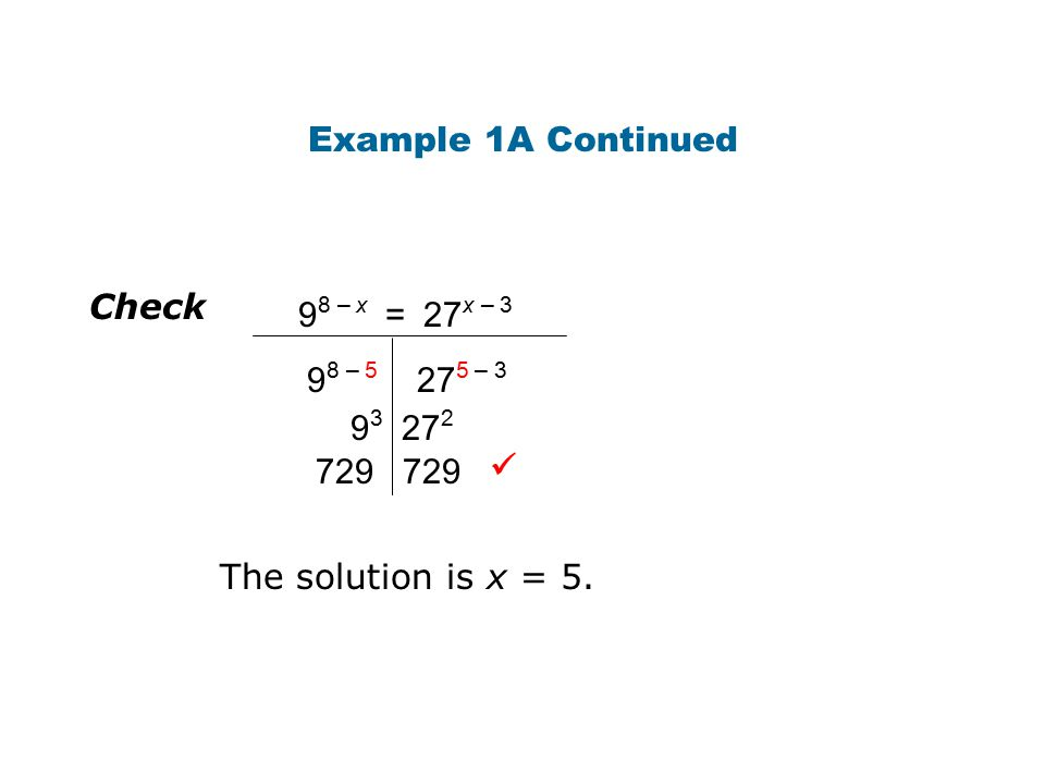 Example 1A Continued Check 9 8 – x = 27 x – 3 9 8 – 5 27 5 – 3 9 3 27 2 729 The solution is x = 5.