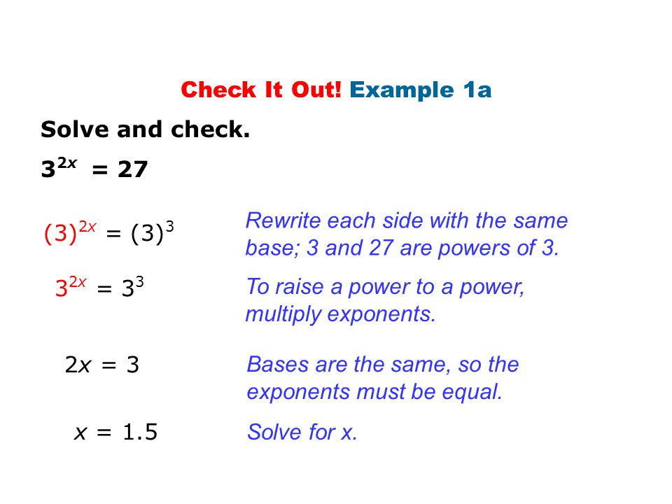 Solve and check. 3 2x = 27 (3) 2x = (3) 3 Rewrite each side with the same base; 3 and 27 are powers of 3. 3 2x = 3 3 To raise a power to a power, mult