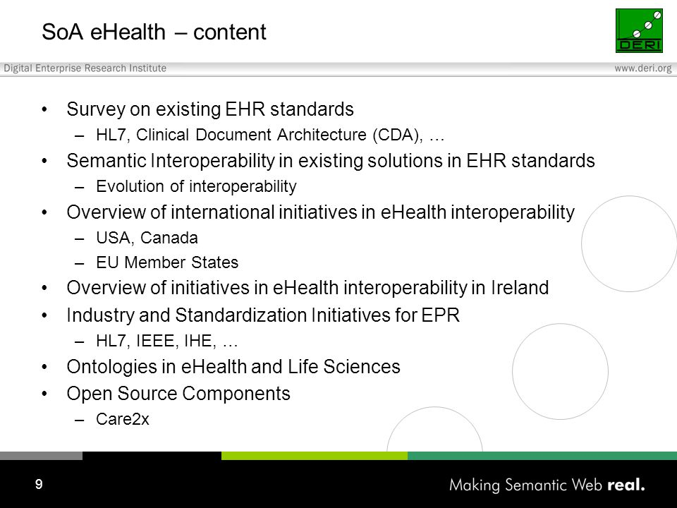 9 SoA eHealth – content Survey on existing EHR standards –HL7, Clinical Document Architecture (CDA), … Semantic Interoperability in existing solutions in EHR standards –Evolution of interoperability Overview of international initiatives in eHealth interoperability –USA, Canada –EU Member States Overview of initiatives in eHealth interoperability in Ireland Industry and Standardization Initiatives for EPR –HL7, IEEE, IHE, … Ontologies in eHealth and Life Sciences Open Source Components –Care2x