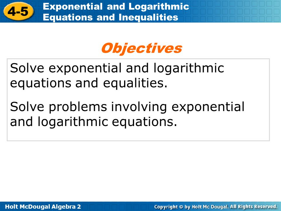 Holt McDougal Algebra 2 4-5 Exponential and Logarithmic Equations and Inequalities Solve exponential and logarithmic equations and equalities. Solve p