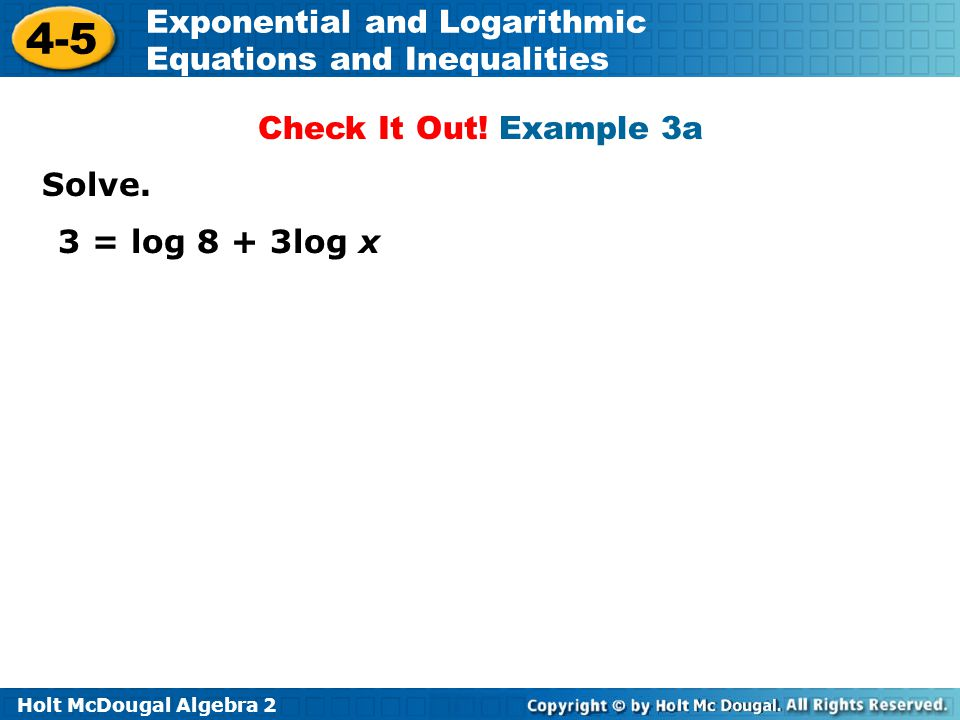 Holt McDougal Algebra 2 4-5 Exponential and Logarithmic Equations and Inequalities Solve. 3 = log 8 + 3log x Check It Out! Example 3a