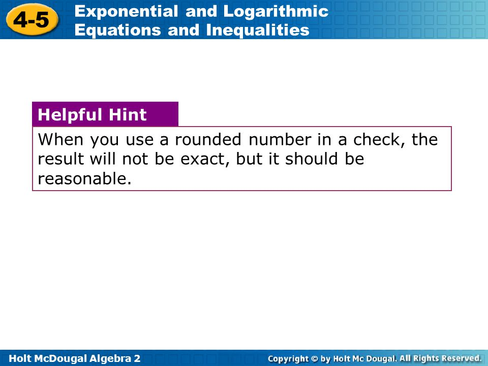 Holt McDougal Algebra 2 4-5 Exponential and Logarithmic Equations and Inequalities When you use a rounded number in a check, the result will not be ex