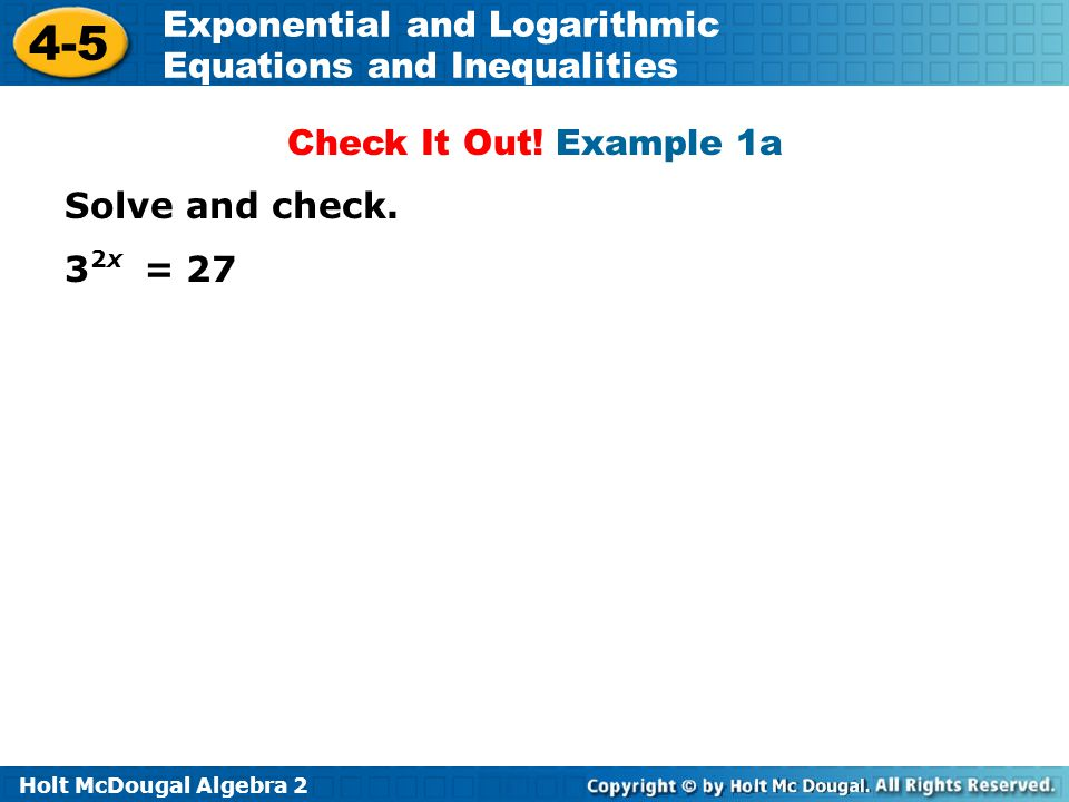 Holt McDougal Algebra 2 4-5 Exponential and Logarithmic Equations and Inequalities Solve and check.