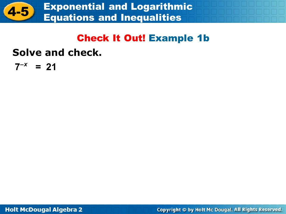 Holt McDougal Algebra 2 4-5 Exponential and Logarithmic Equations and Inequalities Solve and check. 7 –x = 21 Check It Out! Example 1b
