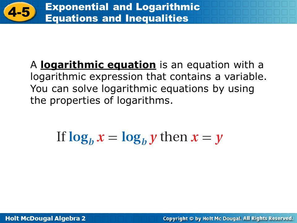 Holt McDougal Algebra 2 4-5 Exponential and Logarithmic Equations and Inequalities A logarithmic equation is an equation with a logarithmic expression