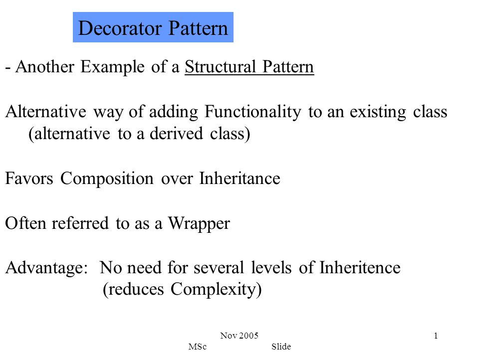 Nov 2005 MSc Slide 1 - Another Example of a Structural Pattern Alternative way of adding Functionality to an existing class (alternative to a derived class) Favors Composition over Inheritance Often referred to as a Wrapper Advantage: No need for several levels of Inheritence (reduces Complexity) Decorator Pattern