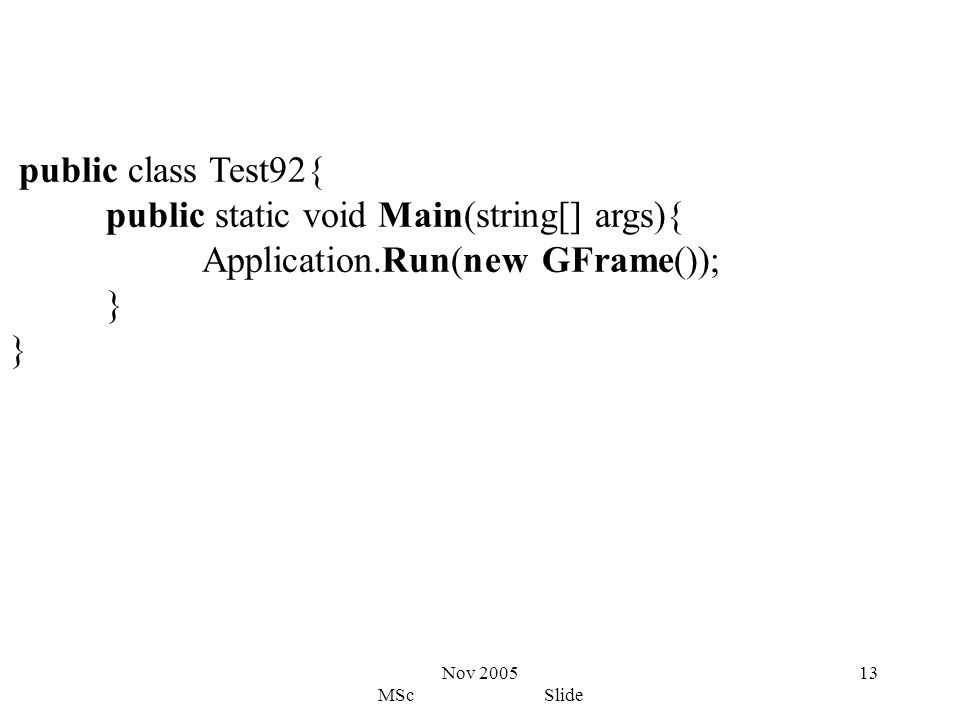 Nov 2005 MSc Slide 13 public class Test92{ public static void Main(string[] args){ Application.Run(new GFrame()); }