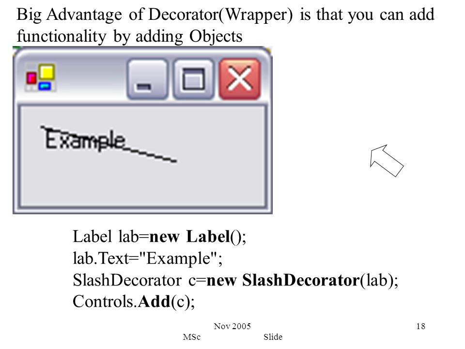 Nov 2005 MSc Slide 18 Big Advantage of Decorator(Wrapper) is that you can add functionality by adding Objects Label lab=new Label(); lab.Text= Example ; SlashDecorator c=new SlashDecorator(lab); Controls.Add(c);