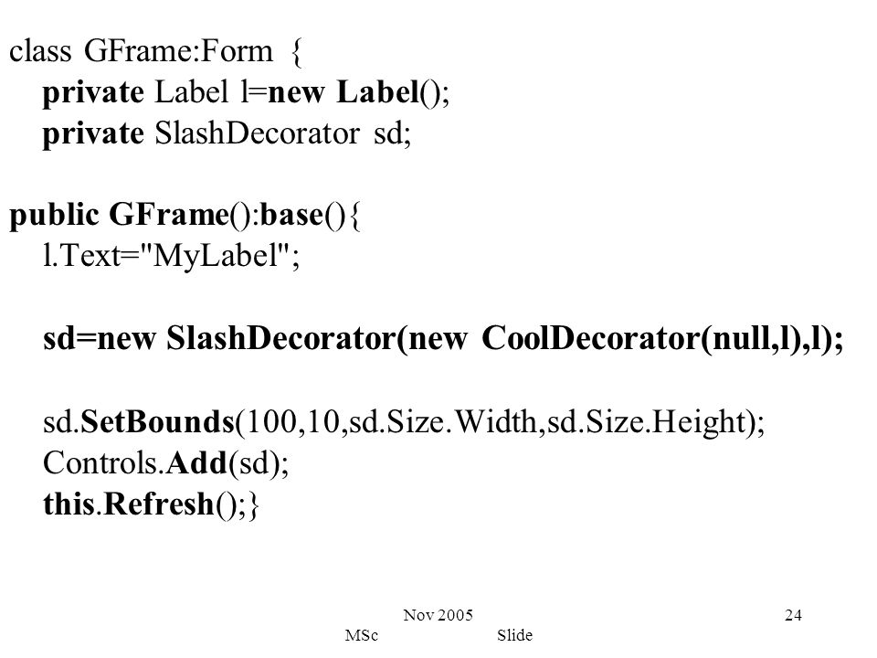 Nov 2005 MSc Slide 24 class GFrame:Form { private Label l=new Label(); private SlashDecorator sd; public GFrame():base(){ l.Text= MyLabel ; sd=new SlashDecorator(new CoolDecorator(null,l),l); sd.SetBounds(100,10,sd.Size.Width,sd.Size.Height); Controls.Add(sd); this.Refresh();}