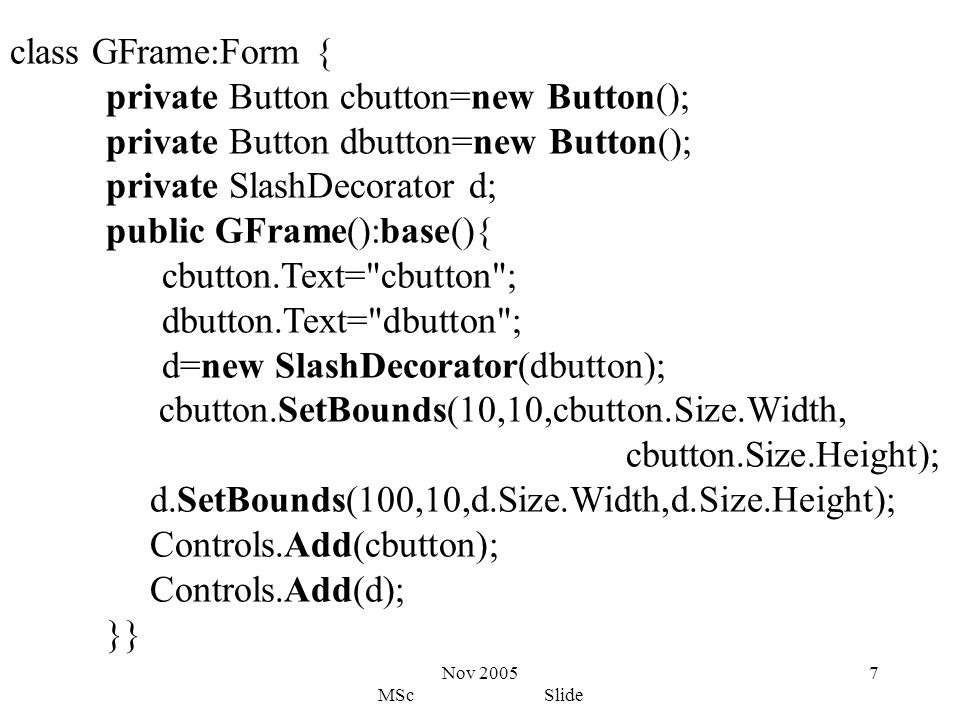 Nov 2005 MSc Slide 7 class GFrame:Form { private Button cbutton=new Button(); private Button dbutton=new Button(); private SlashDecorator d; public GFrame():base(){ cbutton.Text= cbutton ; dbutton.Text= dbutton ; d=new SlashDecorator(dbutton); cbutton.SetBounds(10,10,cbutton.Size.Width, cbutton.Size.Height); d.SetBounds(100,10,d.Size.Width,d.Size.Height); Controls.Add(cbutton); Controls.Add(d); }}