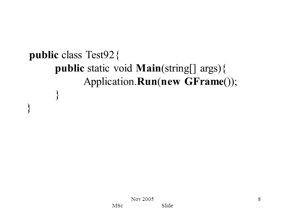 Nov 2005 MSc Slide 8 public class Test92{ public static void Main(string[] args){ Application.Run(new GFrame()); }