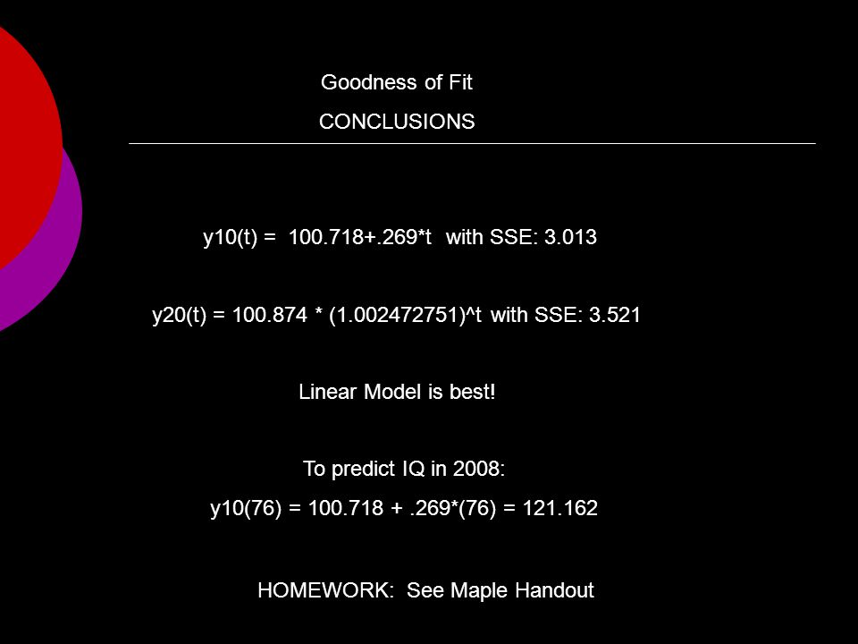 Goodness of Fit CONCLUSIONS y10(t) = 100.718+.269*t with SSE: 3.013 y20(t) = 100.874 * (1.002472751)^t with SSE: 3.521 Linear Model is best.