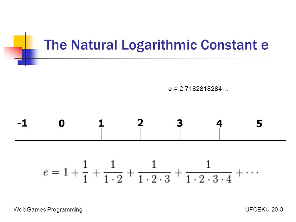 UFCEKU-20-3Web Games Programming The Natural Logarithmic Constant e 0 1 2 3 4 5 e = 2.7182818284…