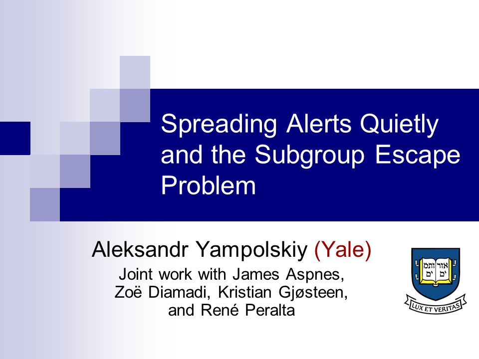 Spreading Alerts Quietly and the Subgroup Escape Problem Aleksandr Yampolskiy (Yale) Joint work with James Aspnes, Zoë Diamadi, Kristian Gjøsteen, and René Peralta