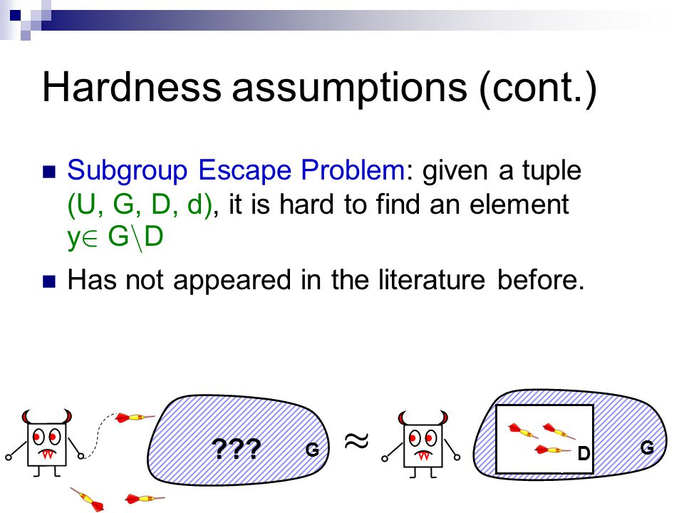 Hardness assumptions (cont.) Subgroup Escape Problem: given a tuple (U, G, D, d), it is hard to find an element y 2 G n D Has not appeared in the literature before.