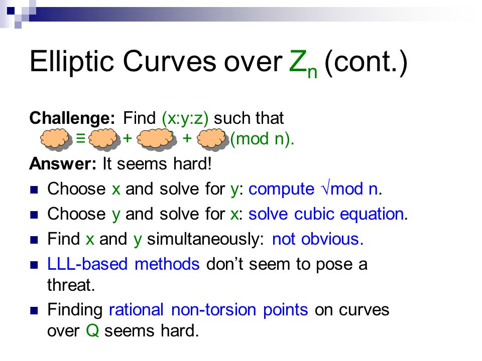 Elliptic Curves over Z n (cont.) Challenge: Find (x:y:z) such that y 2 z ≡ x 3 + axz 2 + bz 3 (mod n). Answer: It seems hard! Choose x and solve for y
