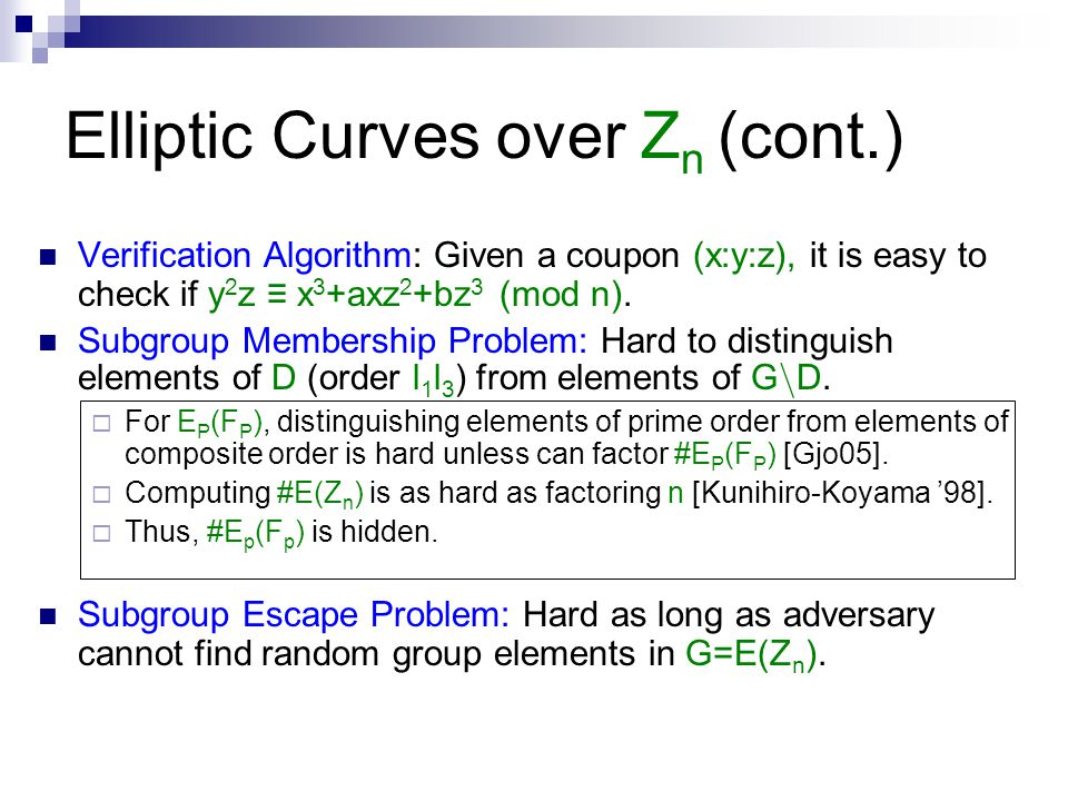 Elliptic Curves over Z n (cont.) Verification Algorithm: Given a coupon (x:y:z), it is easy to check if y 2 z ≡ x 3 +axz 2 +bz 3 (mod n). Subgroup Mem