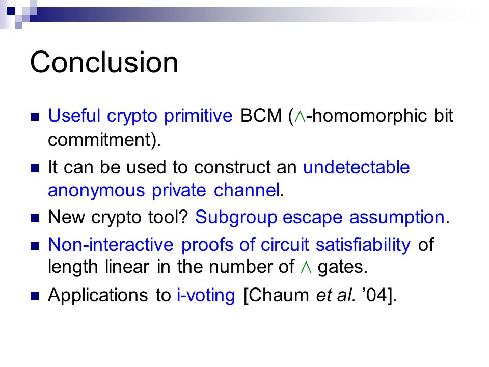Conclusion Useful crypto primitive BCM ( Æ -homomorphic bit commitment). It can be used to construct an undetectable anonymous private channel. New cr