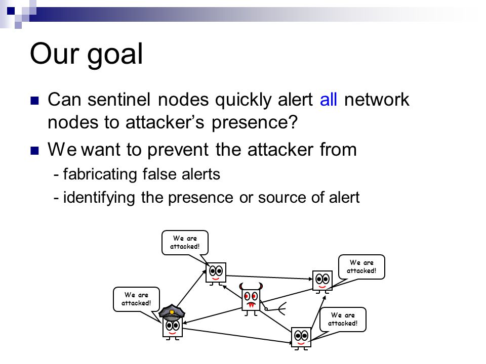 Our goal Can sentinel nodes quickly alert all network nodes to attacker's presence? We want to prevent the attacker from - fabricating false alerts -