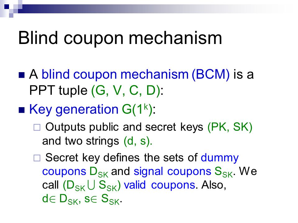 Blind coupon mechanism A blind coupon mechanism (BCM) is a PPT tuple (G, V, C, D): Key generation G(1 k ):  Outputs public and secret keys (PK, SK) and two strings (d, s).