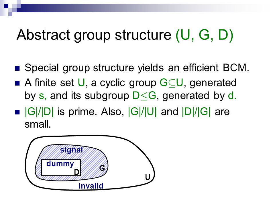 Abstract group structure (U, G, D) Special group structure yields an efficient BCM. A finite set U, a cyclic group G µ U, generated by s, and its subg