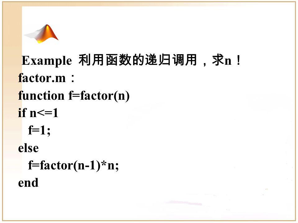 Example 3-1 利用函数文件,实现直角坐标 (x,y) 与 极坐标 (ρ,θ) 之间的转换。 tran.m : function [rho,theta]=tran(x,y) rho=sqrt(x*x+y*y); theta=atan(y/x); main1.m : x=input( Please input x=: ); y=input( Please input y=: ); [rho,theta]=tran(x,y); 少输入一个参数 rho theta Function with multiple outputs