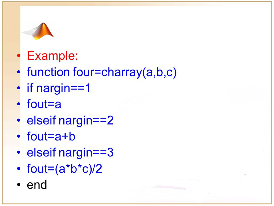 Functions: Optional Arguments Optional arguments can be checked using: –nargchk: validates number of arguments –nargin: number of input arguments –nargout: number of output arguments