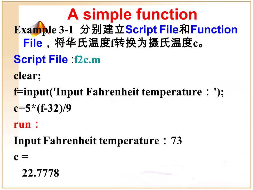 Example 3-1 分别建立 Script File 和 Function File ,将华氏温度 f 转换为摄氏温度 c 。 Script File : f2c.m clear; f=input( Input Fahrenheit temperature : ); c=5*(f-32)/9 run : Input Fahrenheit temperature : 73 c = 22.7778 A simple function