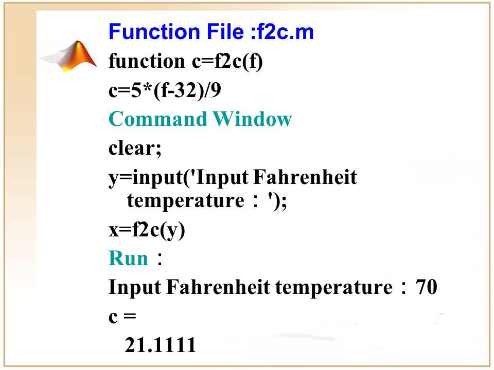 Function File :f2c.m function c=f2c(f) c=5*(f-32)/9 Command Window clear; y=input( Input Fahrenheit temperature : ); x=f2c(y) Run : Input Fahrenheit temperature : 70 c = 21.1111 x = 21.1111