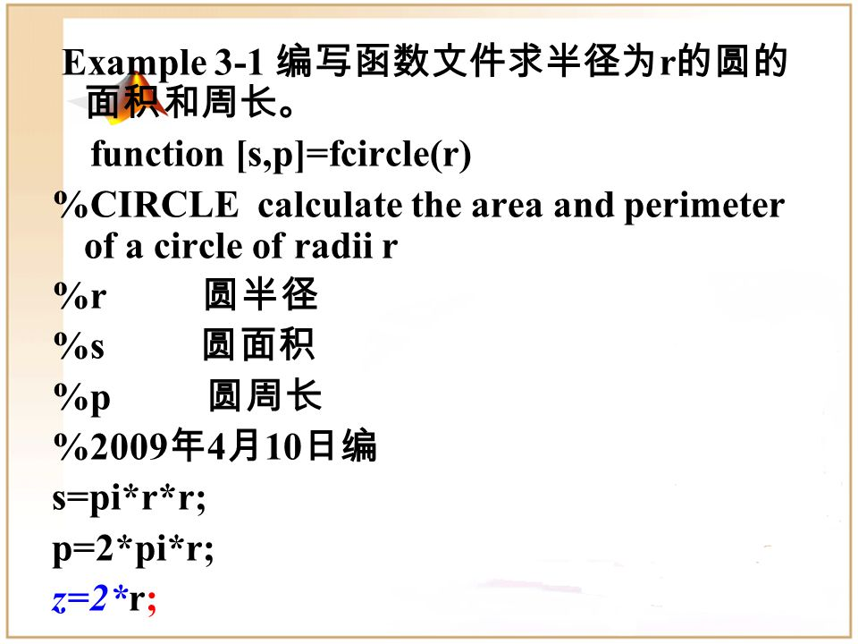 Example 3-1 编写函数文件求半径为 r 的圆的 面积和周长。 function [s,p]=fcircle(r) %CIRCLE calculate the area and perimeter of a circle of radii r %r 圆半径 %s 圆面积 %p 圆周长 %2009 年 4 月 10 日编 s=pi*r*r; p=2*pi*r; z=2*r;