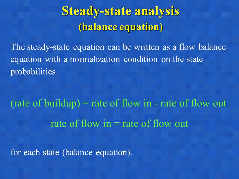 Steady-state analysis (balance equation) The steady-state equation can be written as a flow balance equation with a normalization condition on the state probabilities.