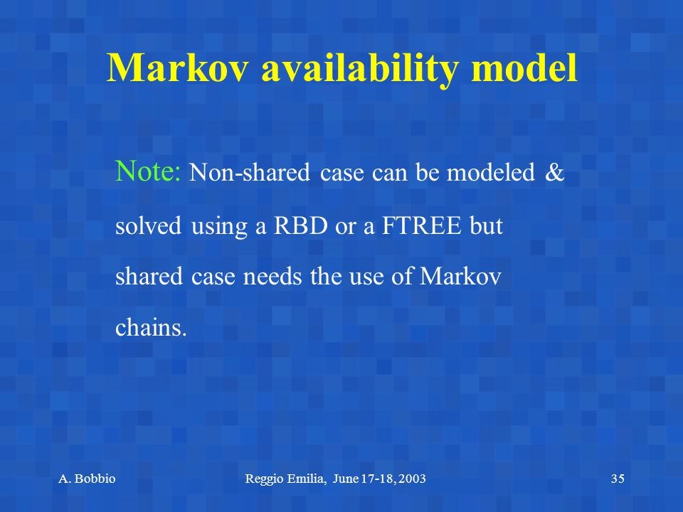 A. BobbioReggio Emilia, June 17-18, 200335 Note: Non-shared case can be modeled & solved using a RBD or a FTREE but shared case needs the use of Marko
