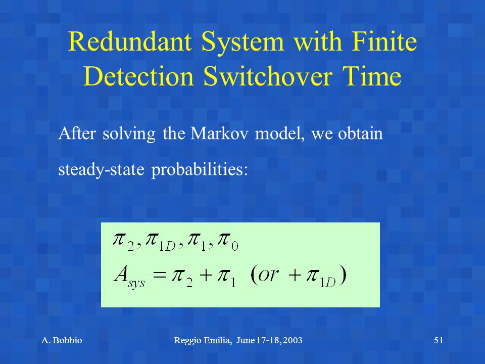 A. BobbioReggio Emilia, June 17-18, 200351 Redundant System with Finite Detection Switchover Time After solving the Markov model, we obtain steady-sta