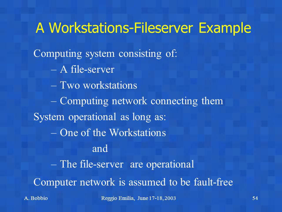 A. BobbioReggio Emilia, June 17-18, 200354 A Workstations-Fileserver Example Computing system consisting of: –A file-server –Two workstations –Computi