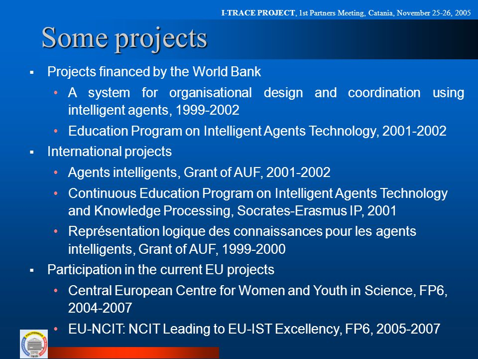 I-TRACE PROJECT, 1st Partners Meeting, Catania, November 25-26, 2005 One of our current projects  Research on emotional agents learning Emotions have been shown to have an important impact on several human processes such as decision-making, planning, cognition, and learning  Focus research on: An artificial tutor endowed with synthesized emotions according to a BDE (Belief-Desire-Emotion) model (developed by our group) Analyzes possible student reactions my means of an emotion sensing glove and how these reactions may be influenced by the tutor actions