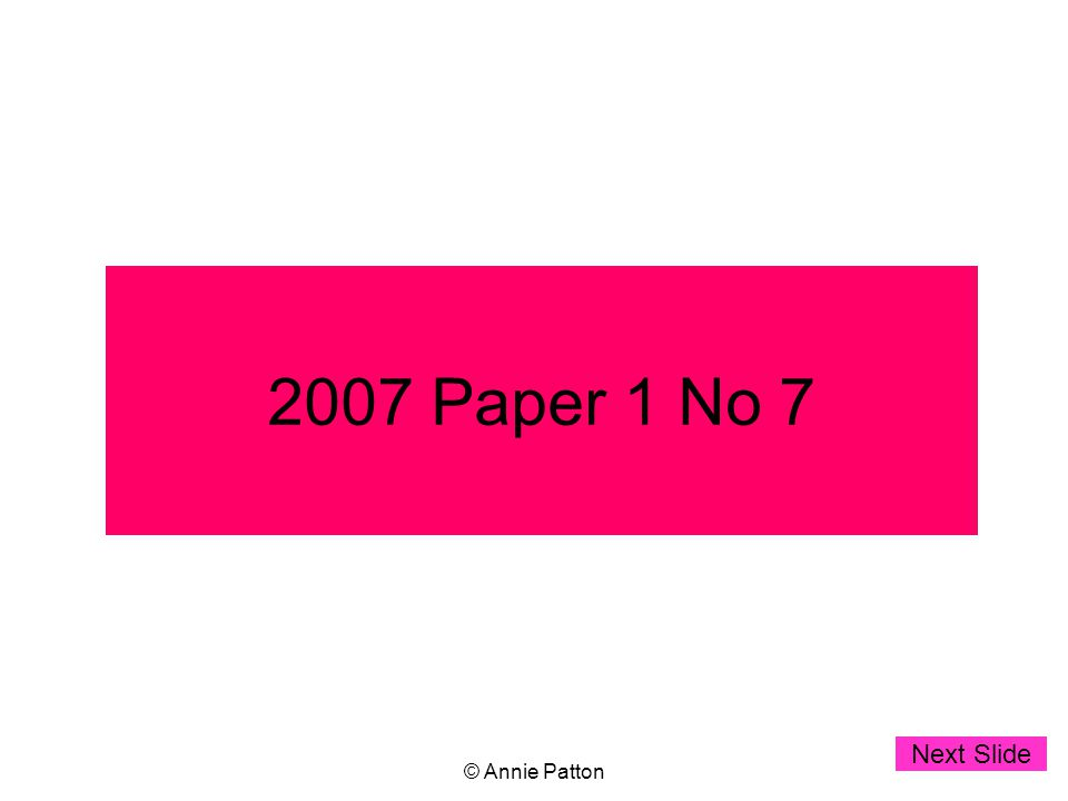 © Annie Patton 2007 Paper 1 No 7 Next Slide