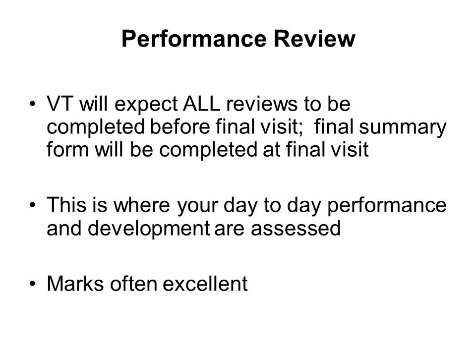Performance Review VT will expect ALL reviews to be completed before final visit; final summary form will be completed at final visit This is where your day to day performance and development are assessed Marks often excellent
