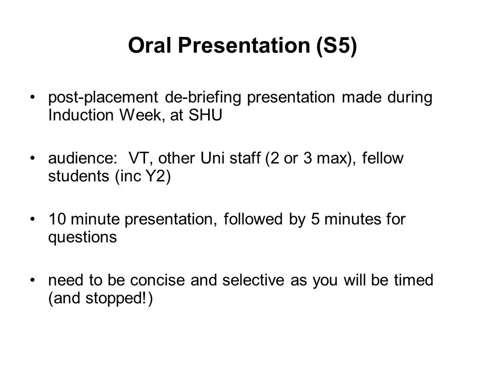 Oral Presentation (S5) post-placement de-briefing presentation made during Induction Week, at SHU audience: VT, other Uni staff (2 or 3 max), fellow students (inc Y2) 10 minute presentation, followed by 5 minutes for questions need to be concise and selective as you will be timed (and stopped!)