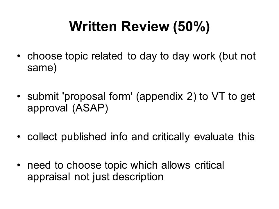 Written Review (50%) choose topic related to day to day work (but not same) submit proposal form (appendix 2) to VT to get approval (ASAP) collect published info and critically evaluate this need to choose topic which allows critical appraisal not just description