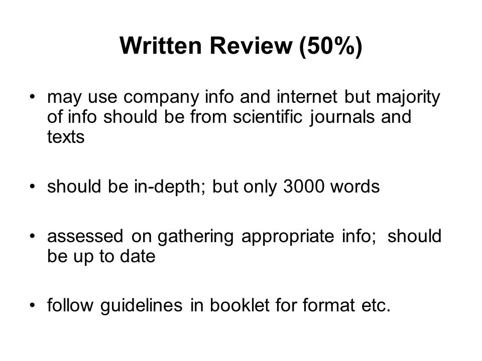 Written Review (50%) may use company info and internet but majority of info should be from scientific journals and texts should be in-depth; but only 3000 words assessed on gathering appropriate info; should be up to date follow guidelines in booklet for format etc.