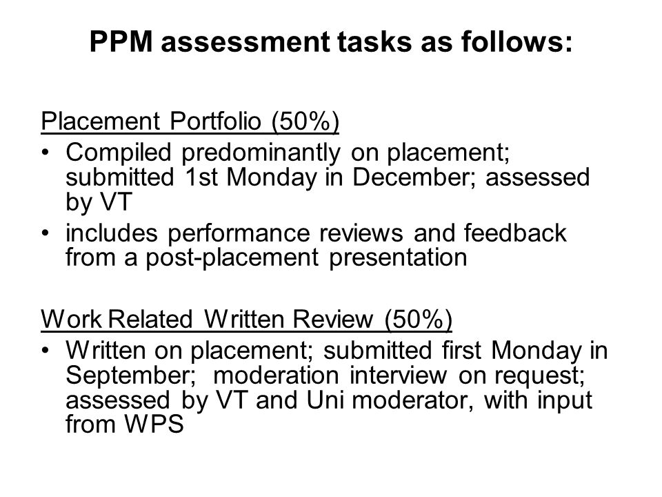 PPM assessment tasks as follows: Placement Portfolio (50%) Compiled predominantly on placement; submitted 1st Monday in December; assessed by VT includes performance reviews and feedback from a post-placement presentation Work Related Written Review (50%) Written on placement; submitted first Monday in September; moderation interview on request; assessed by VT and Uni moderator, with input from WPS