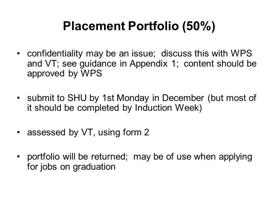 Placement Portfolio (50%) confidentiality may be an issue; discuss this with WPS and VT; see guidance in Appendix 1; content should be approved by WPS submit to SHU by 1st Monday in December (but most of it should be completed by Induction Week) assessed by VT, using form 2 portfolio will be returned; may be of use when applying for jobs on graduation
