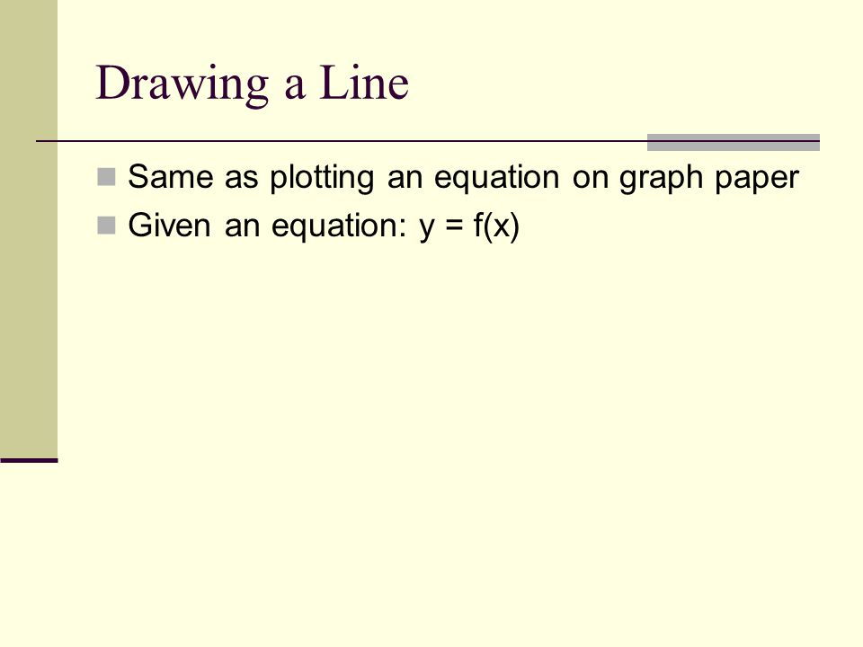 Drawing a Line Same as plotting an equation on graph paper Given an equation: y = f(x)