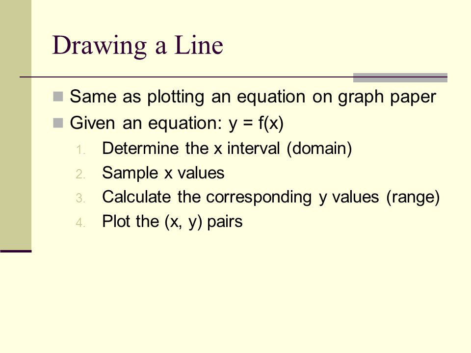 Drawing a Line Same as plotting an equation on graph paper Given an equation: y = f(x) 1.