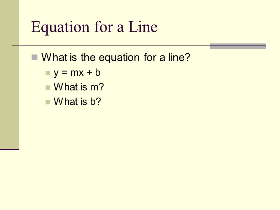 Equation for a Line What is the equation for a line? y = mx + b What is m? What is b?